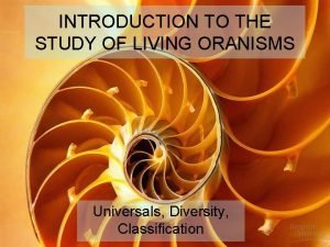 INTRODUCTION TO THE STUDY OF LIVING ORANISMS Universals