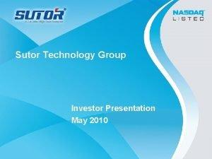 Sutor Technology Group Investor Presentation May 2010 Safe