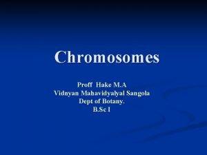Chromosomes Proff Hake M A Vidnyan Mahavidyalyal Sangola