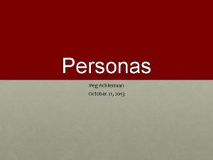 Personas Peg Achterman October 21 2013 Personas Developed