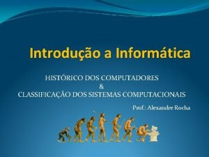 Introduo a Informtica HISTRICO DOS COMPUTADORES CLASSIFICAO DOS