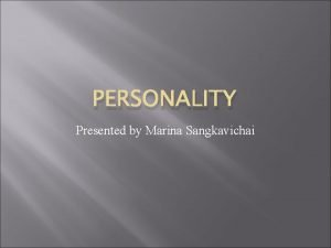 PERSONALITY Presented by Marina Sangkavichai Personality What is
