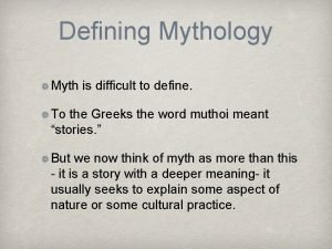 Defining Mythology Myth is difficult to define To