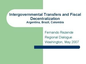Intergovernmental Transfers and Fiscal Decentralization Argentina Brazil Colombia