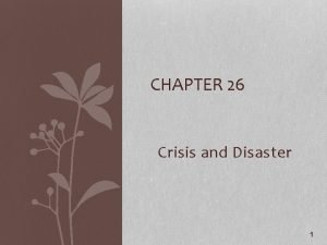 CHAPTER 26 Crisis and Disaster 1 Crisis The