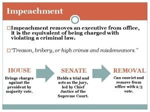 Impeachment Impeachment removes an executive from office it