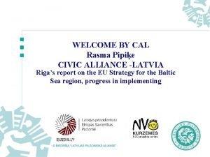 WELCOME BY CAL Rasma Pipie CIVIC ALLIANCE LATVIA