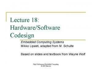 Lecture 18 HardwareSoftware Codesign Embedded Computing Systems Mikko