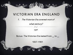 VICTORIAN ERA ENGLAND 1 The Victorian Era covered