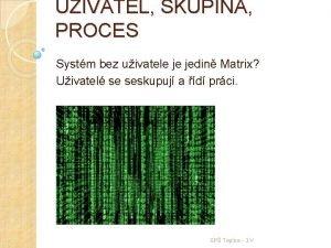 UIVATEL SKUPINA PROCES Systm bez uivatele je jedin