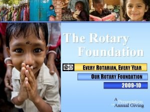 The Rotary Foundation EVERY ROTARIAN EVERY YEAR OUR