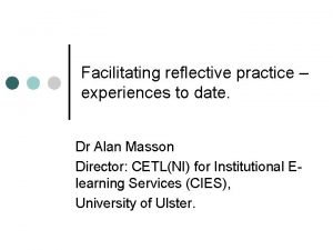Facilitating reflective practice experiences to date Dr Alan