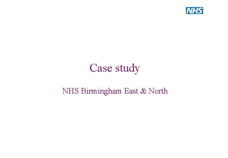 Case study NHS Birmingham East North Case study