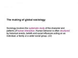 The making of global sociology Sociology involves the