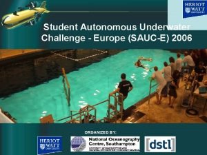 Student Autonomous Underwater Challenge Europe SAUCE 2006 ORGANIZED