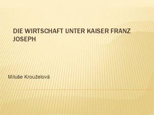 DIE WIRTSCHAFT UNTER KAISER FRANZ JOSEPH Milue Krouelov