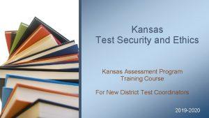Kansas Test Security and Ethics Kansas Assessment Program