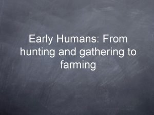 Early Humans From hunting and gathering to farming