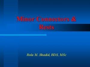 Minor Connectors Rests Rola M Shadid BDS MSc