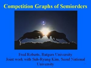 Competition Graphs of Semiorders Fred Roberts Rutgers University