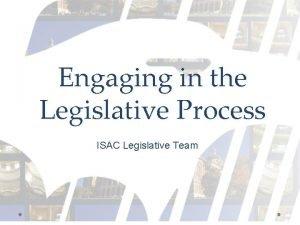 Engaging in the Legislative Process ISAC Legislative Team