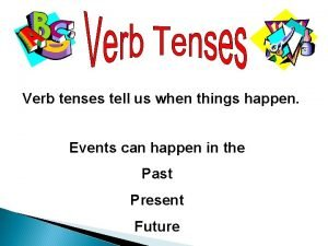 Verb tenses tell us when things happen Events