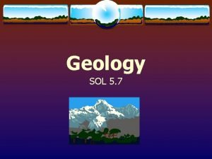 Geology SOL 5 7 Geology 1 What is