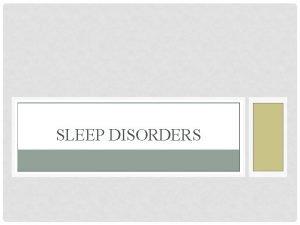 SLEEP DISORDERS SLEEP DISORDERS Disturbances of sleep that
