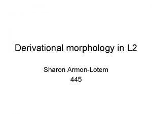 Derivational morphology in L 2 Sharon ArmonLotem 445