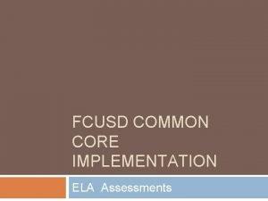 FCUSD COMMON CORE IMPLEMENTATION ELA Assessments ELA Assessments