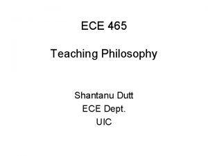 ECE 465 Teaching Philosophy Shantanu Dutt ECE Dept