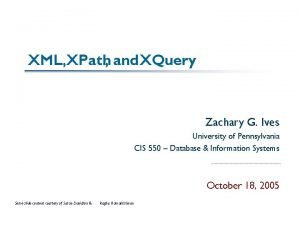 XML XPath and XQuery Zachary G Ives University