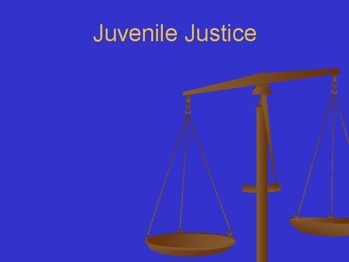 Juvenile Justice Juvenile Justice n In each scenario