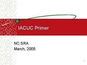 IACUC Primer NC SRA March 2005 1 What
