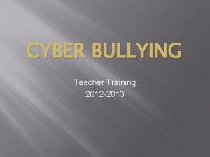 CYBER BULLYING Teacher Training 2012 2013 CYBER BULLYING