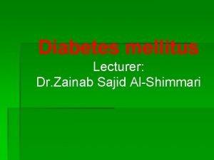 Diabetes mellitus Lecturer Dr Zainab Sajid AlShimmari Diabetes