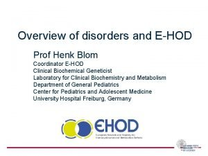 Overview of disorders and EHOD Prof Henk Blom