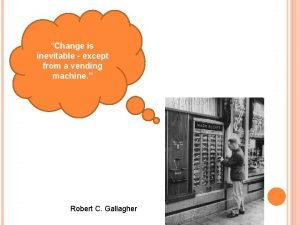 Change is inevitable except from a vending machine