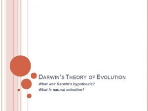 DARWINS THEORY OF EVOLUTION What was Darwins hypothesis