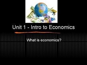 Unit 1 Intro to Economics What is economics