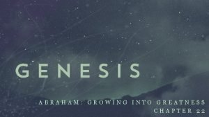 ABRAHAM GROWING INTO GREATNESS CHAPTER 22 ABRAHAM GROWING