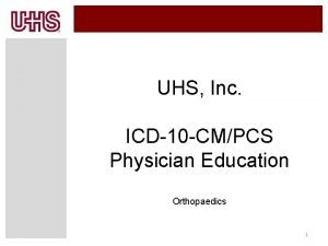 UHS Inc ICD10 CMPCS Physician Education Orthopaedics 1