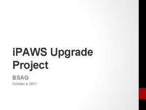 i PAWS Upgrade Project BSAG October 4 2017