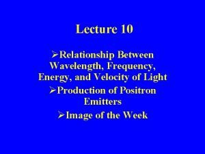 Lecture 10 Relationship Between Wavelength Frequency Energy and