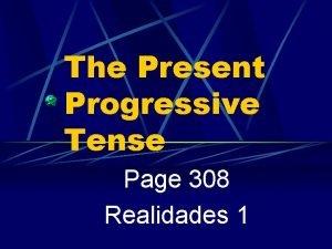 The Present Progressive Tense Page 308 Realidades 1
