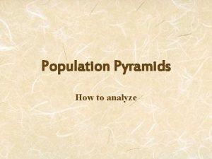 Population Pyramids How to analyze Population pyramids give