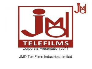 Corporate Presentation 2011 JMD Tele Films Industries Limited