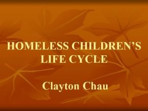 HOMELESS CHILDRENS LIFE CYCLE Clayton Chau Eric Handler
