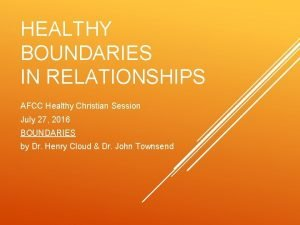 HEALTHY BOUNDARIES IN RELATIONSHIPS AFCC Healthy Christian Session