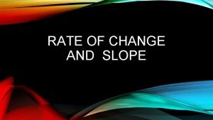 RATE OF CHANGE AND SLOPE RATE OF CHANGE